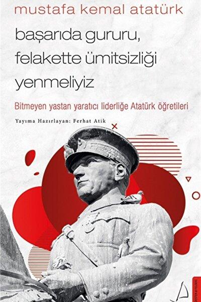 Mustafa Kemal Atatürk Başarıda Gururu Felakette Ümitsizliği Yenmeliyiz